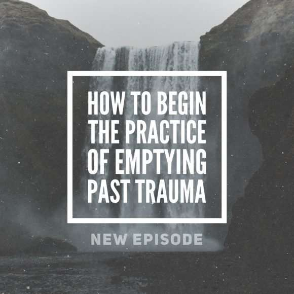 How to Begin the Practice of Emptying Past Trauma and Trapped Emotional Energy