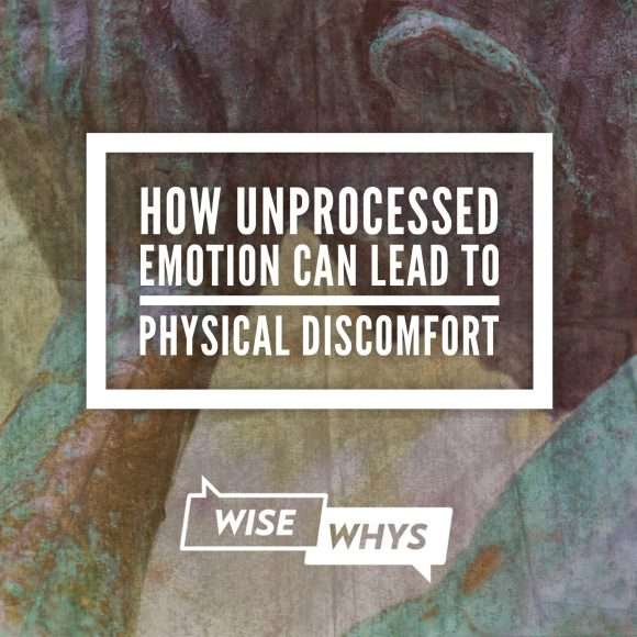 How Unprocessed Emotion Can Lead to Physical Discomfort