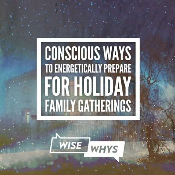 Conscious Ways to Energetically Prepare for Holiday Family Gatherings
