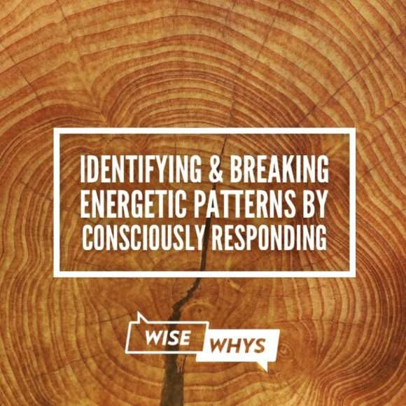 Identifying & Breaking Energetic Patterns By Consciously Responding