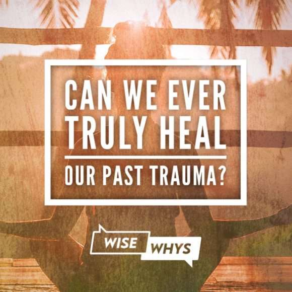 Can We Ever Truly Heal Our Past Trauma