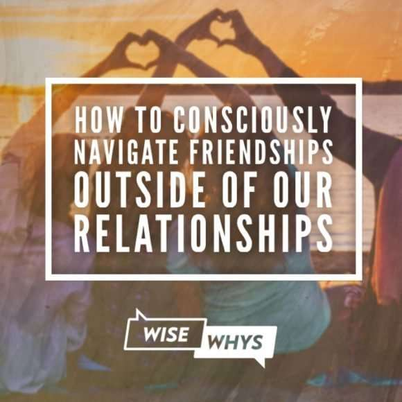 How to Consciously Navigate Friendships Outside of Our Relationships