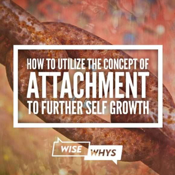 How to Utilize the Concept of Attachment to Further Self Growth