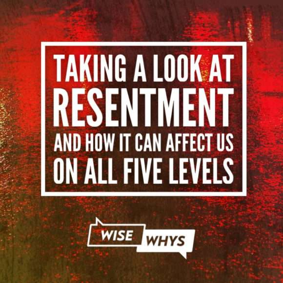 Taking A Look at Resentment and How it Can Affect Us on All Five Levels